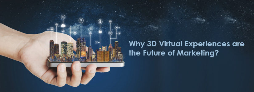 4 Fact-Based Reasons That Prove Why 3D Virtual Experiences are the Future of Marketing